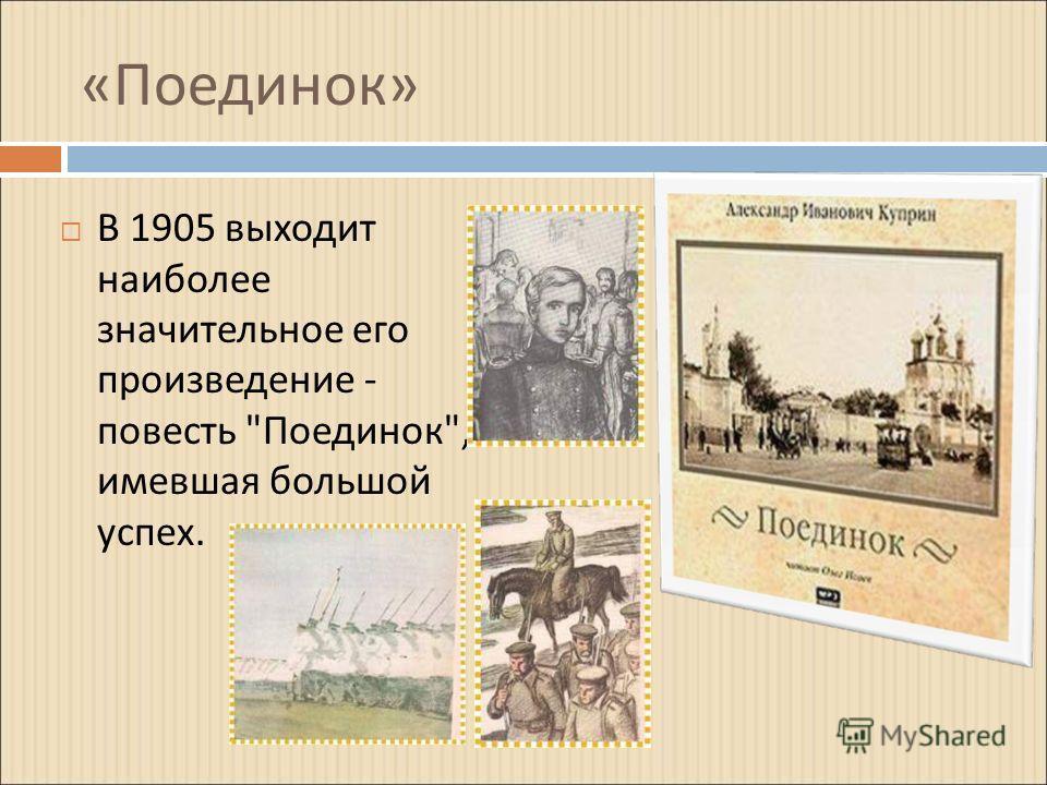 « Поединок » В 1905 выходит наиболее значительное его произведение - повесть  Поединок , имевшая большой успех.