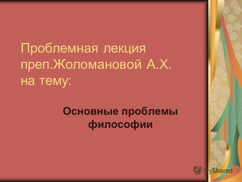 Проблемная лекция преп.Жоломановой А.Х. на тему: Основные проблемы философии