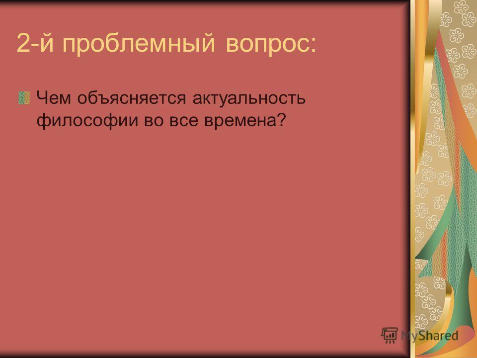 2-й проблемный вопрос: Чем объясняется актуальность философии во все времена?