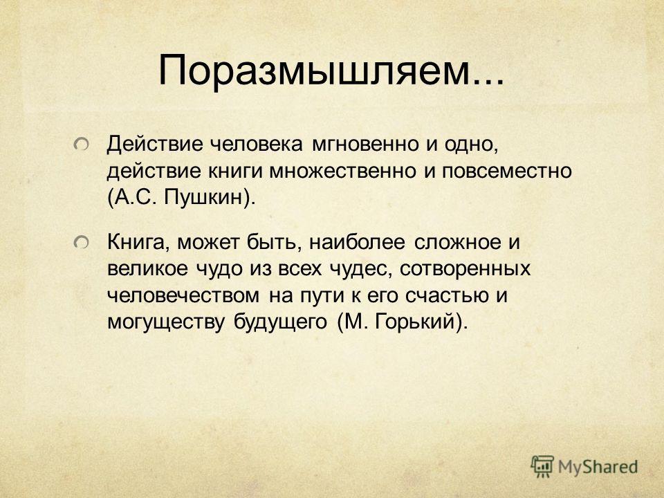 Поразмышляем... Действие человека мгновенно и одно, действие книги множественно и повсеместно (А.С. Пушкин). Книга, может быть, наиболее сложное и великое чудо из всех чудес, сотворенных человечеством на пути к его счастью и могуществу будущего (М. Г