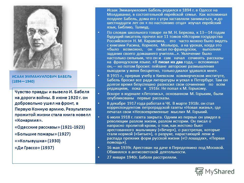 ИСААК ЭММАНУИЛОВИЧ БАБЕЛЬ (18941940) Исаак Эммануилович Бабель родился в 1894 г. в Одессе на Молдаванке, в состоятельной еврейской семье. Как вспоминал позднее Бабель, дома его с утра заставляли заниматься, и до шестнадцати лет он « по настоянию отца
