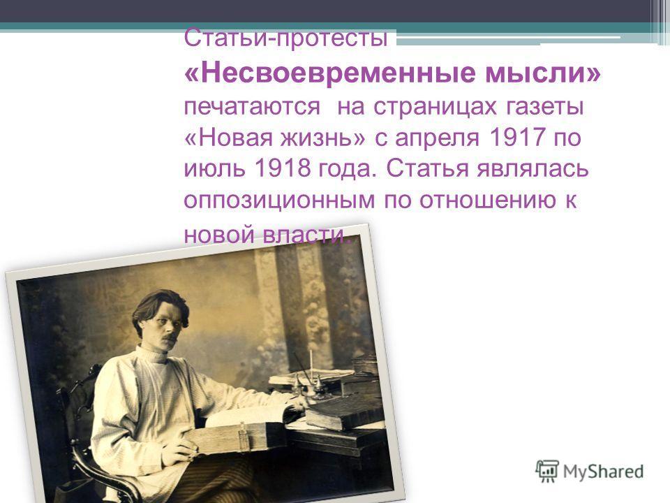 Статьи-протесты «Несвоевременные мысли» печатаются на страницах газеты «Новая жизнь» с апреля 1917 по июль 1918 года. Статья являлась оппозиционным по отношению к новой власти.