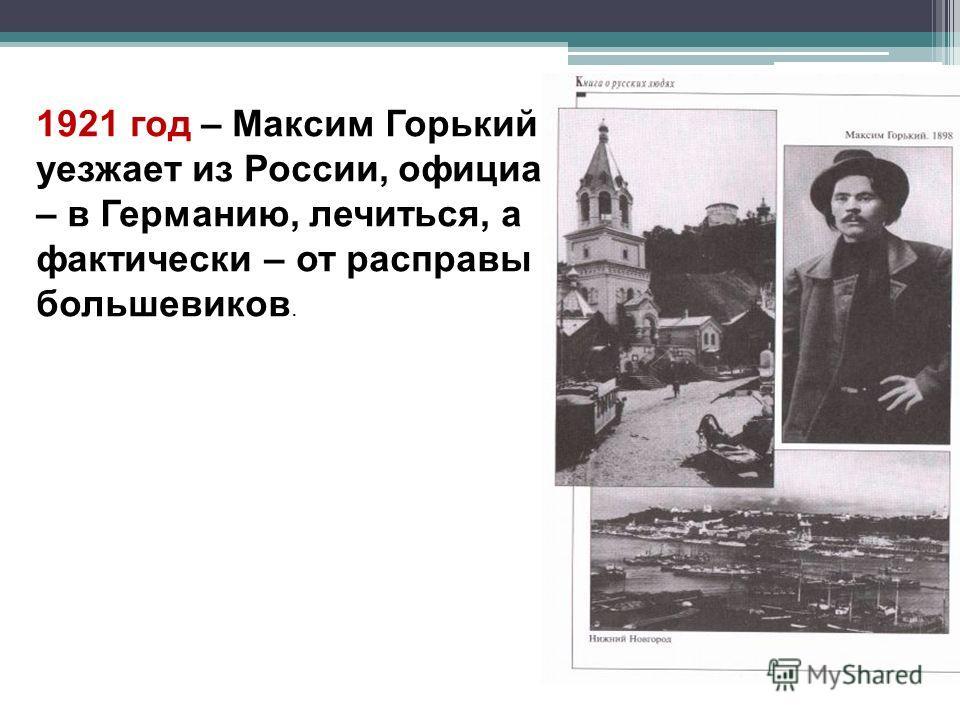 1921 год – Максим Горький уезжает из России, официально – в Германию, лечиться, а фактически – от расправы большевиков.