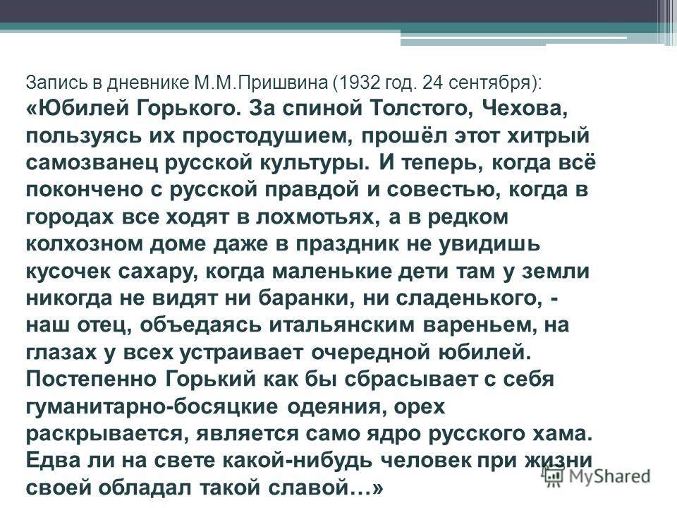 Запись в дневнике М.М.Пришвина (1932 год. 24 сентября): «Юбилей Горького. За спиной Толстого, Чехова, пользуясь их простодушием, прошёл этот хитрый самозванец русской культуры. И теперь, когда всё покончено с русской правдой и совестью, когда в город