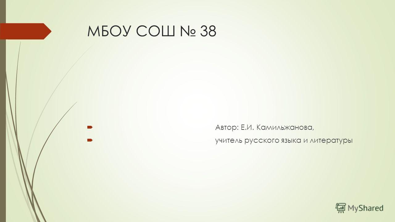МБОУ СОШ 38 Автор: Е.И. Камильжанова, учитель русского языка и литературы