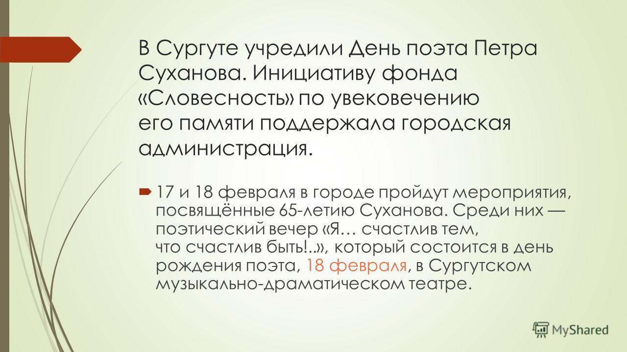В Сургуте учредили День поэта Петра Суханова. Инициативу фонда «Словесность» по увековечению его памяти поддержала городская администрация. 17 и 18 февраля в городе пройдут мероприятия, посвящённые 65-летию Суханова. Среди них поэтический вечер «Я… с