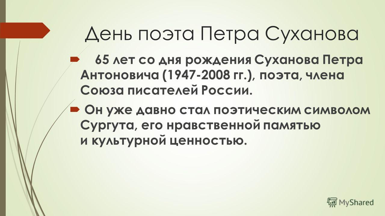 День поэта Петра Суханова 65 лет со дня рождения Суханова Петра Антоновича (1947-2008 гг.), поэта, члена Союза писателей России. Он уже давно стал поэтическим символом Сургута, его нравственной памятью и культурной ценностью.