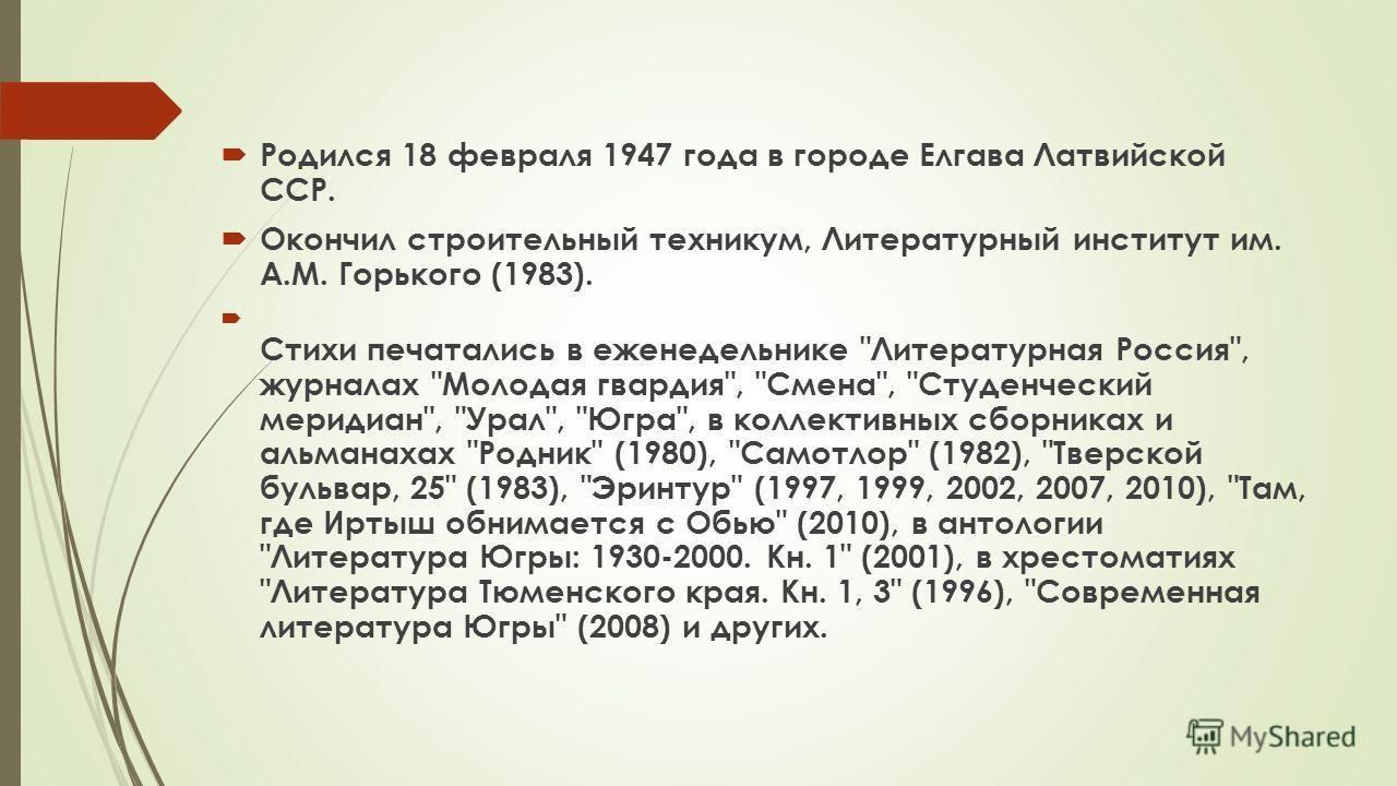 Родился 18 февраля 1947 года в городе Елгава Латвийской ССР. Окончил строительный техникум, Литературный институт им. A.M. Горького (1983). Стихи печатались в еженедельнике