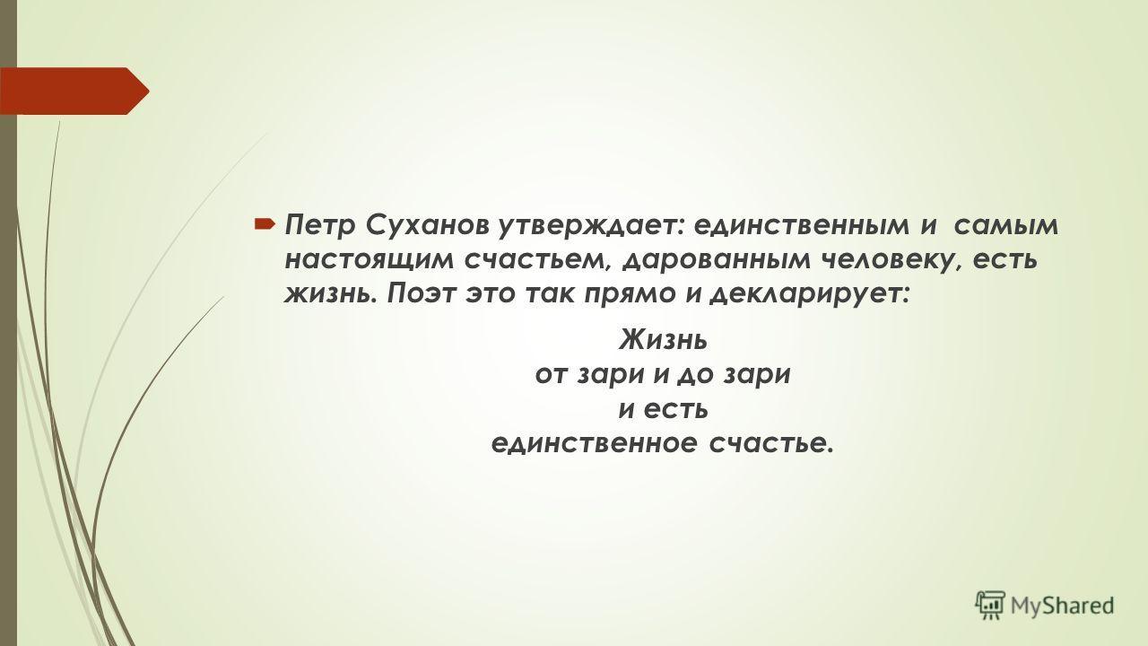 Петр Суханов утверждает: единственным и самым настоящим счастьем, дарованным человеку, есть жизнь. Поэт это так прямо и декларирует: Жизнь от зари и до зари и есть единственное счастье.