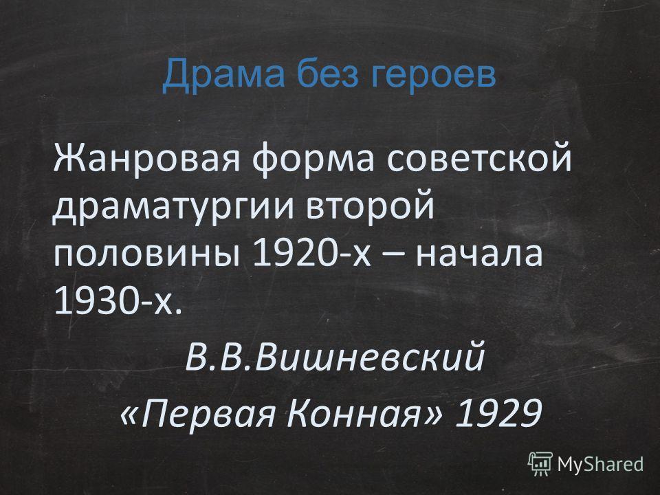 Драма без героев Жанровая форма советской драматургии второй половины 1920-х – начала 1930-х. В.В.Вишневский «Первая Конная» 1929