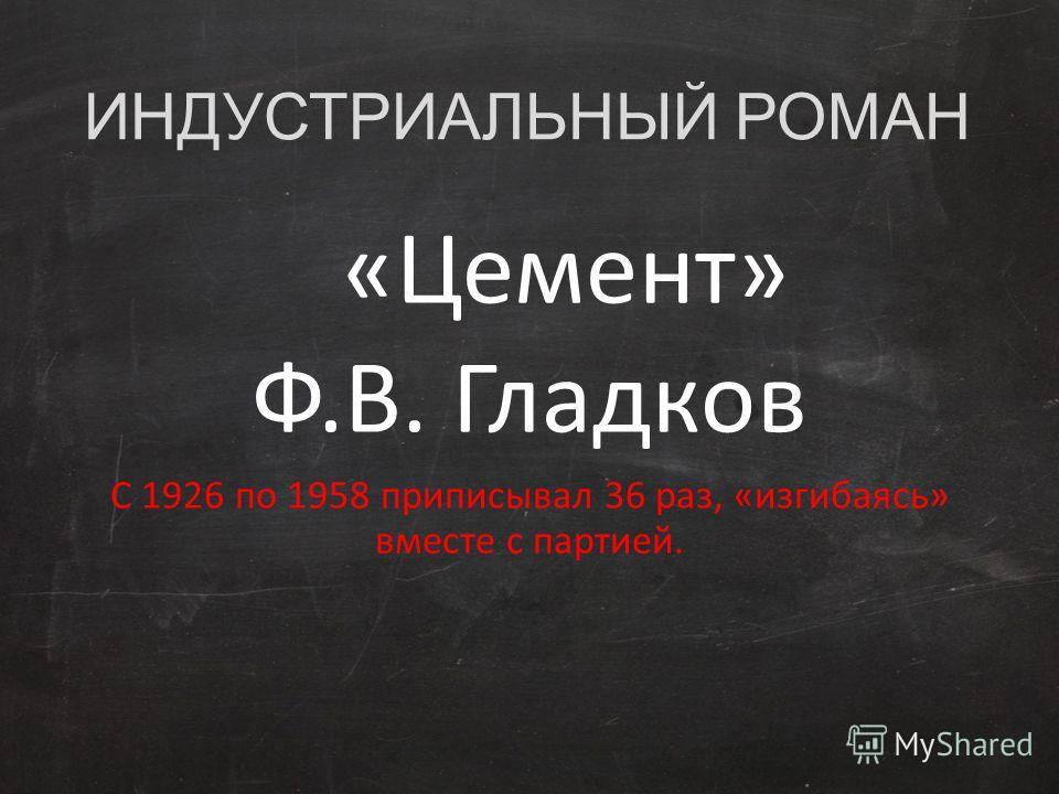 ИНДУСТРИАЛЬНЫЙ РОМАН «Цемент» Ф.В. Гладков С 1926 по 1958 приписывал 36 раз, «изгибаясь» вместе с партией.