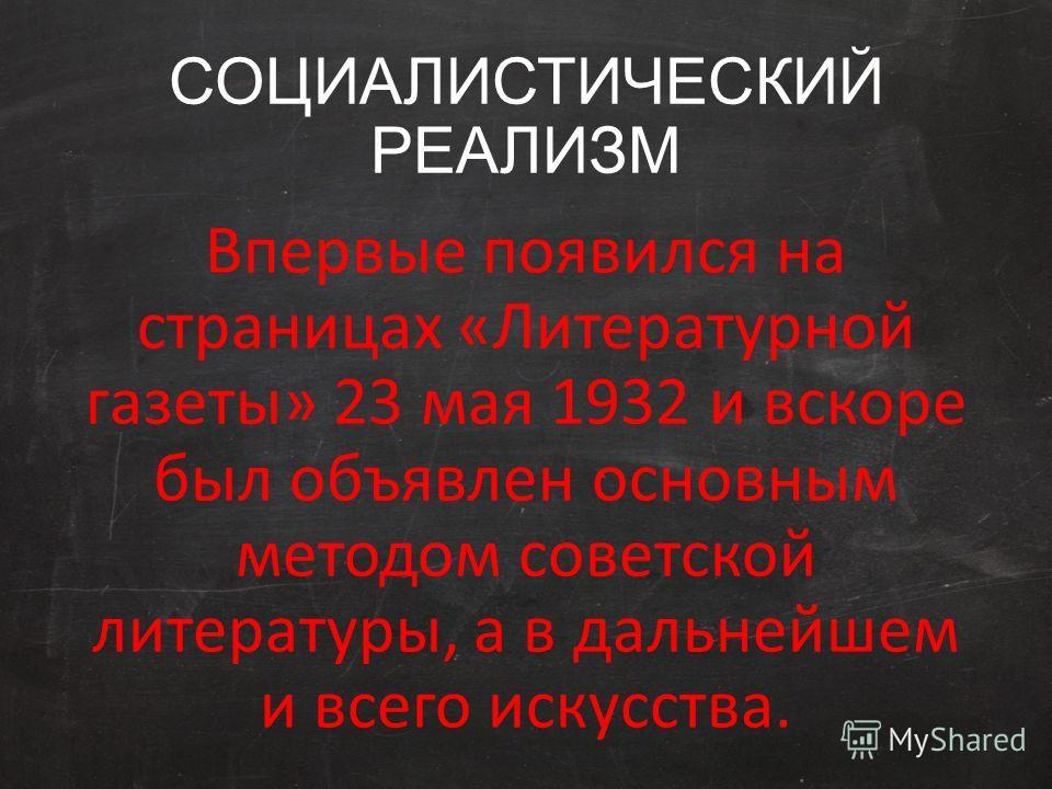СОЦИАЛИСТИЧЕСКИЙ РЕАЛИЗМ Впервые появился на страницах «Литературной газеты» 23 мая 1932 и вскоре был объявлен основным методом советской литературы, а в дальнейшем и всего искусства.