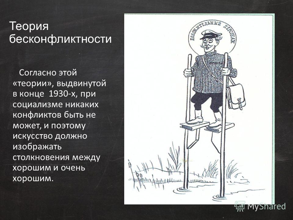 Теория бесконфликтности Согласно этой «теории», выдвинутой в конце 1930-х, при социализме никаких конфликтов быть не может, и поэтому искусство должно изображать столкновения между хорошим и очень хорошим.