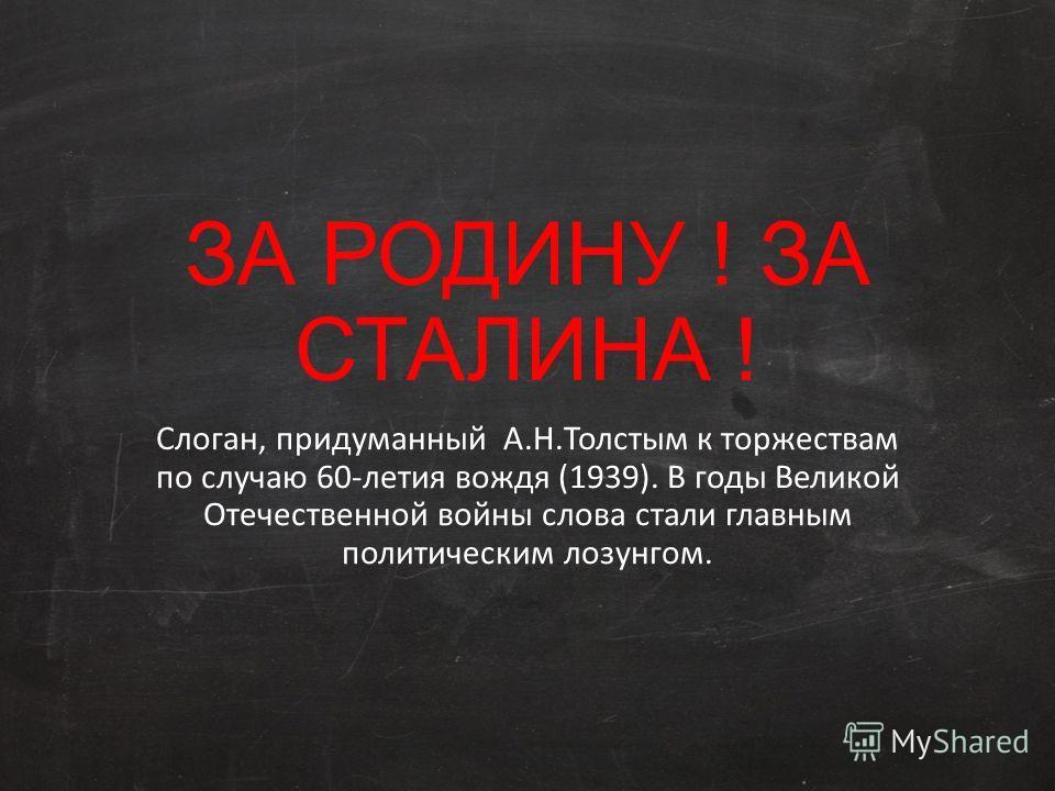 ЗА РОДИНУ ! ЗА СТАЛИНА ! Слоган, придуманный А.Н.Толстым к торжествам по случаю 60-летия вождя (1939). В годы Великой Отечественной войны слова стали главным политическим лозунгом.