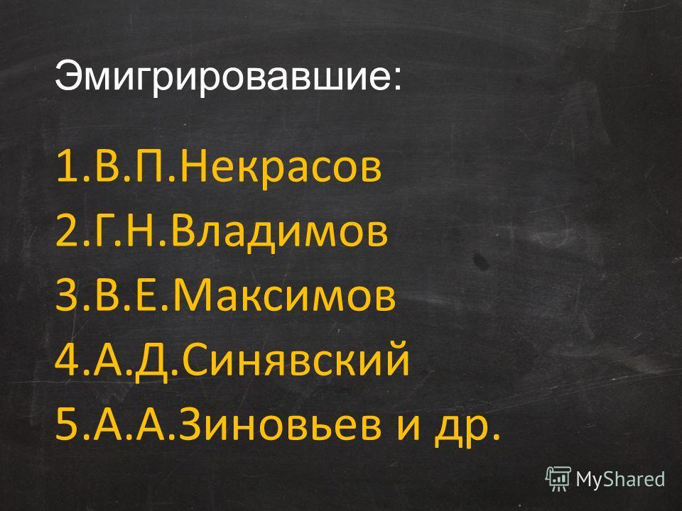 Эмигрировавшие: 1.В.П.Некрасов 2.Г.Н.Владимов 3.В.Е.Максимов 4.А.Д.Синявский 5.А.А.Зиновьев и др.