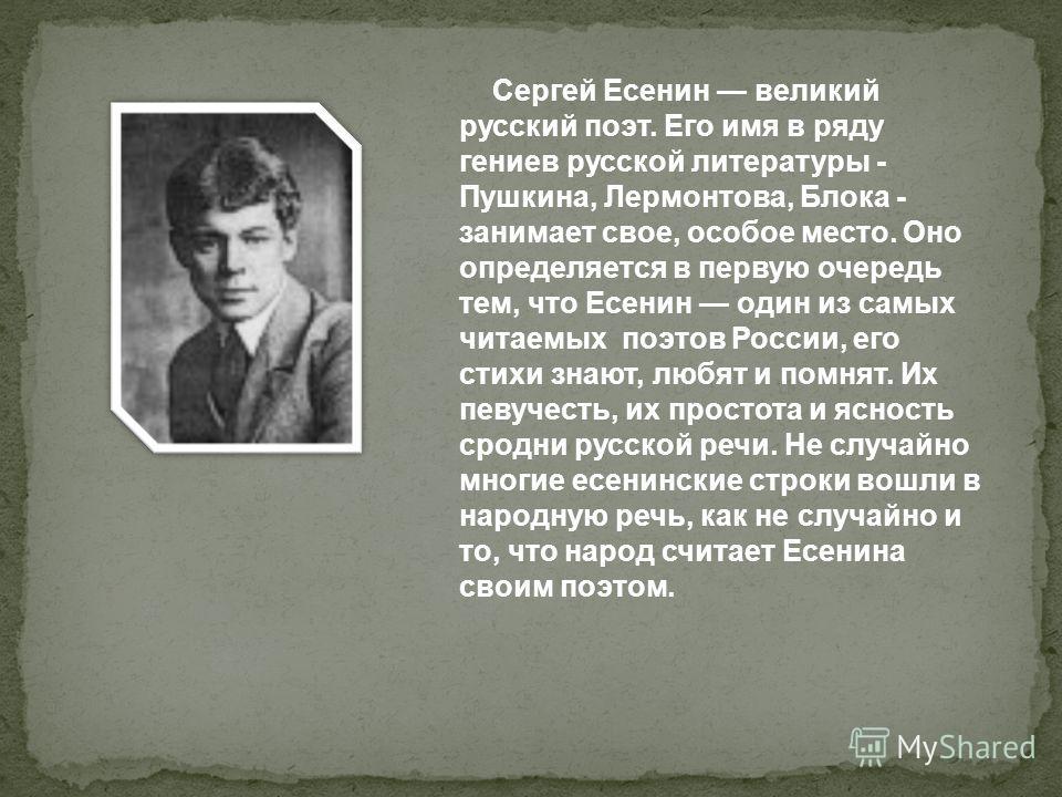 Сергей Есенин великий русский поэт. Его имя в ряду гениев русской литературы - Пушкина, Лермонтова, Блока - занимает свое, особое место. Оно определяется в первую очередь тем, что Есенин один из самых читаемых поэтов России, его стихи знают, любят и