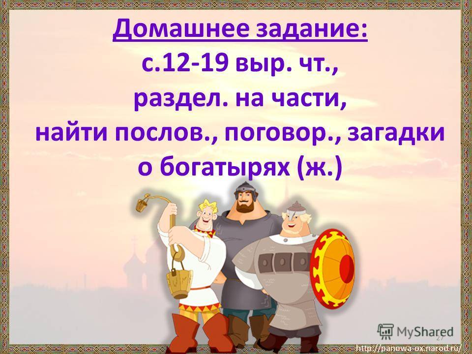 Домашнее задание: с.12-19 выр. чт., раздел. на части, найти послов., поговор., загадки о богатырях (ж.) 27