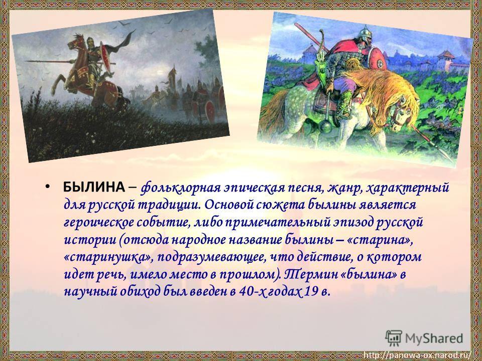 БЫЛИНА – фольклорная эпическая песня, жанр, характерный для русской традиции. Основой сюжета былины является героическое событие, либо примечательный эпизод русской истории (отсюда народное название былины – «старина», «старинушка», подразумевающее,