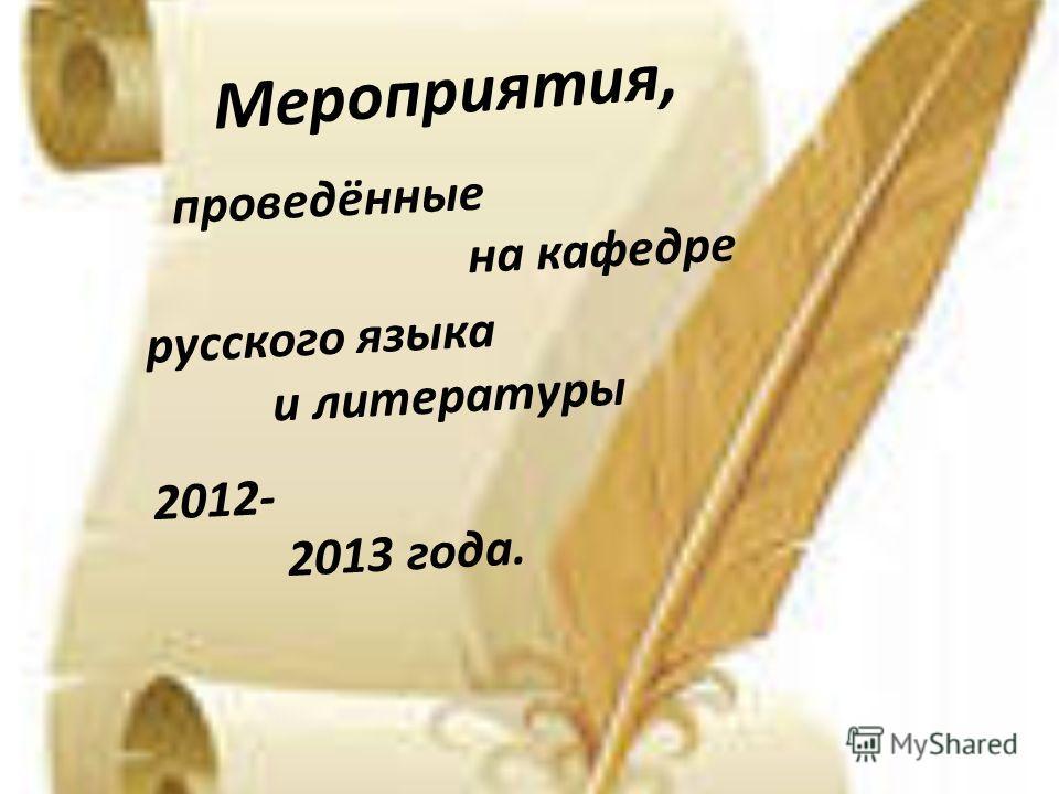 Мероприятия, проведённые на кафедре русского языка и литературы 2012- 2013 года.