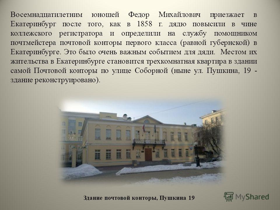 Восемнадцатилетним юношей Федор Михайлович приезжает в Екатеринбург после того, как в 1858 г. дядю повысили в чине коллежского регистратора и определили на службу помощником почтмейстера почтовой конторы первого класса (равной губернской) в Екатеринб