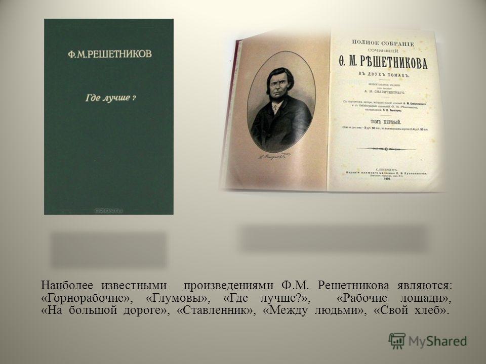 Наиболее известными произведениями Ф.М. Решетникова являются: «Горнорабочие», «Глумовы», «Где лучше?», «Рабочие лошади», «На большой дороге», «Ставленник», «Между людьми», «Свой хлеб».
