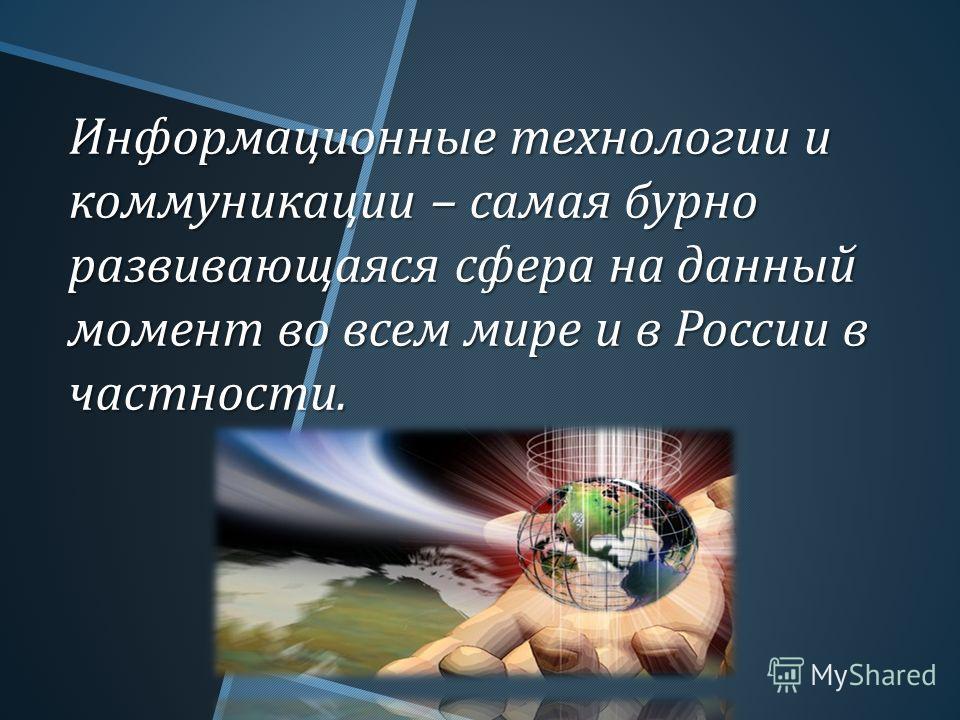 Информационные технологии и коммуникации – самая бурно развивающаяся сфера на данный момент во всем мире и в России в частности.