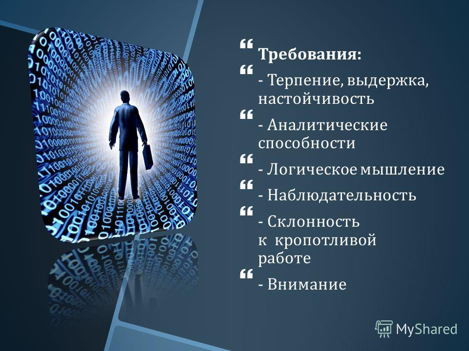 Требования : - Терпение, выдержка, настойчивость - Аналитические способности - Логическое мышление - Наблюдательность - Склонность к кропотливой работе - Внимание