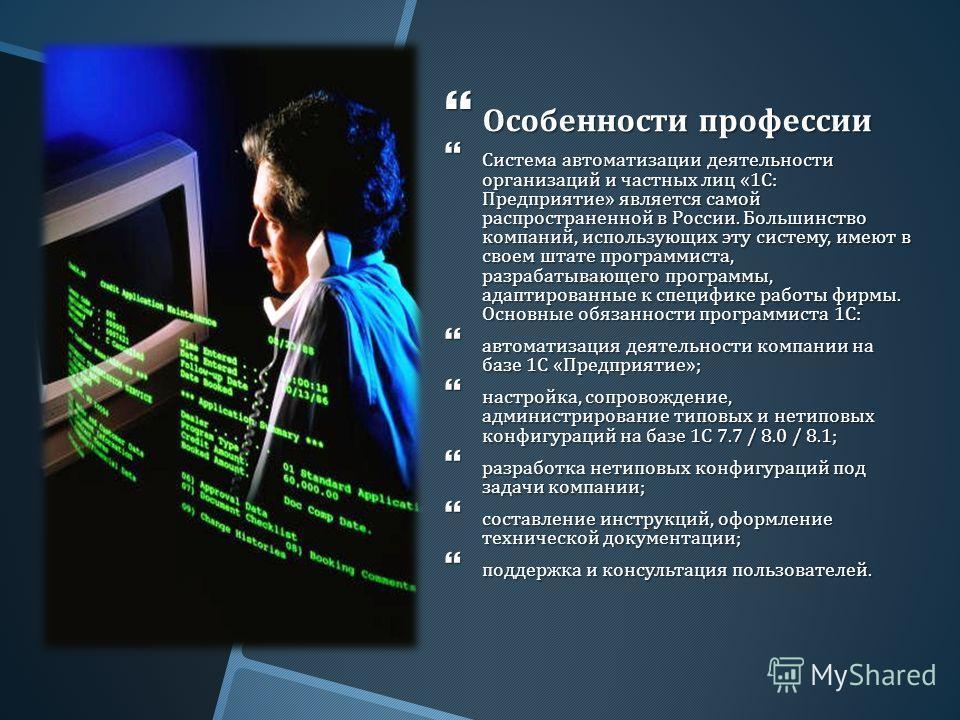 Особенности профессии Особенности профессии Система автоматизации деятельности организаций и частных лиц «1 С : Предприятие » является самой распространенной в России. Большинство компаний, использующих эту систему, имеют в своем штате программиста,