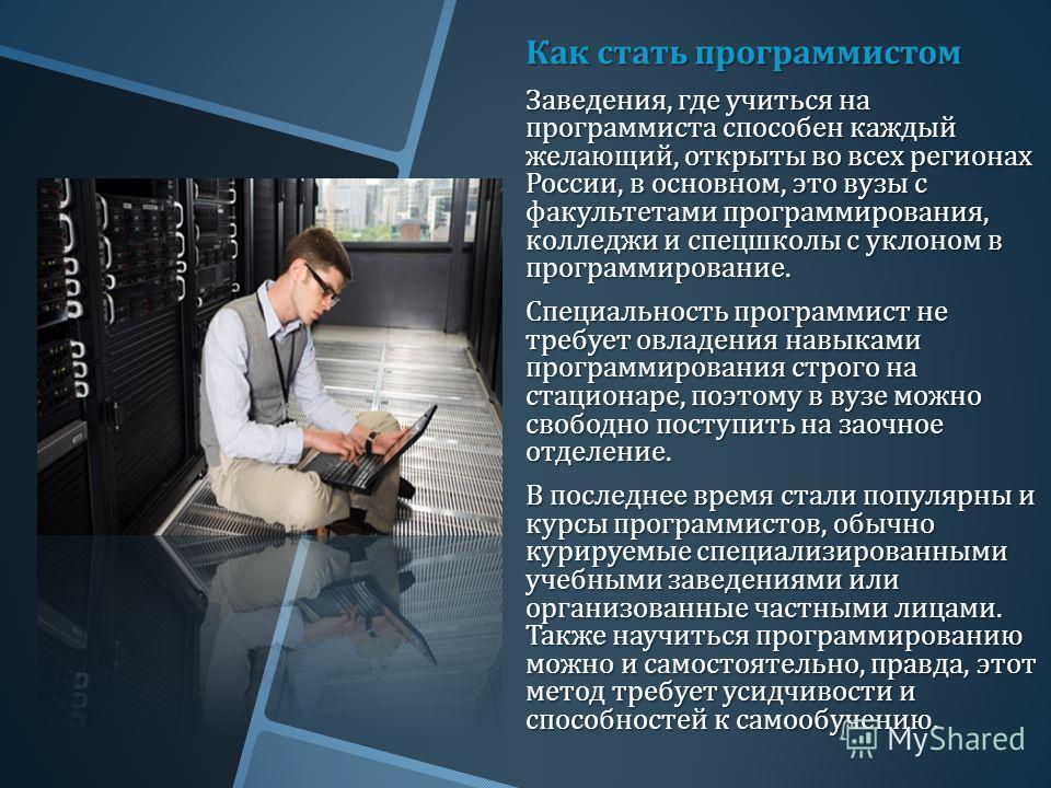 Как стать программистом Заведения, где учиться на программиста способен каждый желающий, открыты во всех регионах России, в основном, это вузы с факультетами программирования, колледжи и спецшколы с уклоном в программирование. Специальность программи
