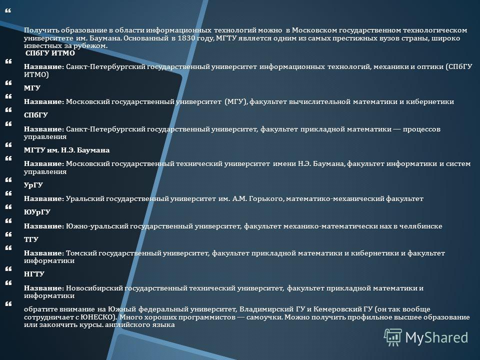 Получить образование в области информационных технологий можно в Московском государственном технологическом университете им. Баумана. Основанный в 1830 году, МГТУ является одним из самых престижных вузов страны, широко известных за рубежом. СПбГУ ИТМ
