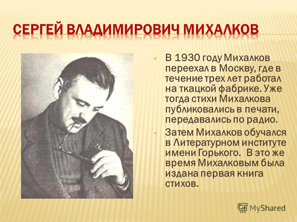 В 1930 году Михалков переехал в Москву, где в течение трех лет работал на ткацкой фабрике. Уже тогда стихи Михалкова публиковались в печати, передавались по радио. Затем Михалков обучался в Литературном институте имени Горького. В это же время Михалк