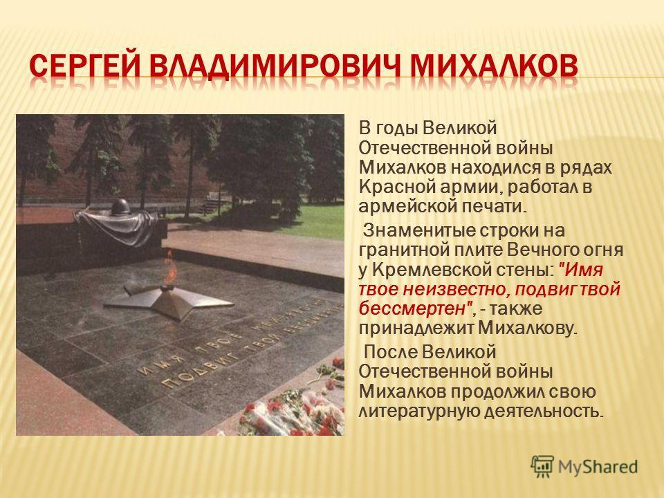 В годы Великой Отечественной войны Михалков находился в рядах Красной армии, работал в армейской печати. Знаменитые строки на гранитной плите Вечного огня у Кремлевской стены: