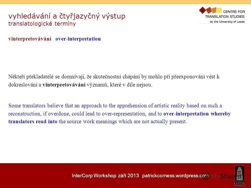 InterCorp Workshop září 2013 patrickcorness.wordpress.com vyhledávání a čtyřjazyčný výstup translatologické termíny vinterpretovávání over-interpretation Někteří překladatelé se domnívají, že skutečnostní chápání by mohlo při přeexponování vést k dok