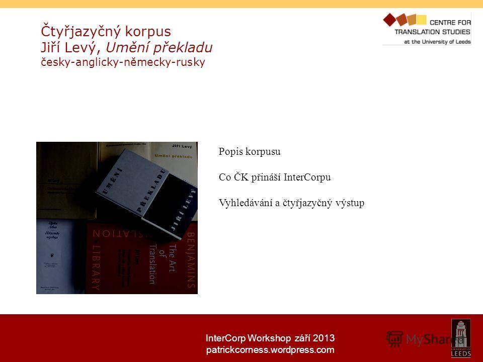InterCorp Workshop září 2013 patrickcorness.wordpress.com Čtyřjazyčný korpus Jiří Levý, Umění překladu česky-anglicky-německy-rusky Popis korpusu Co ČK přináší InterCorpu Vyhledávání a čtyřjazyčný výstup