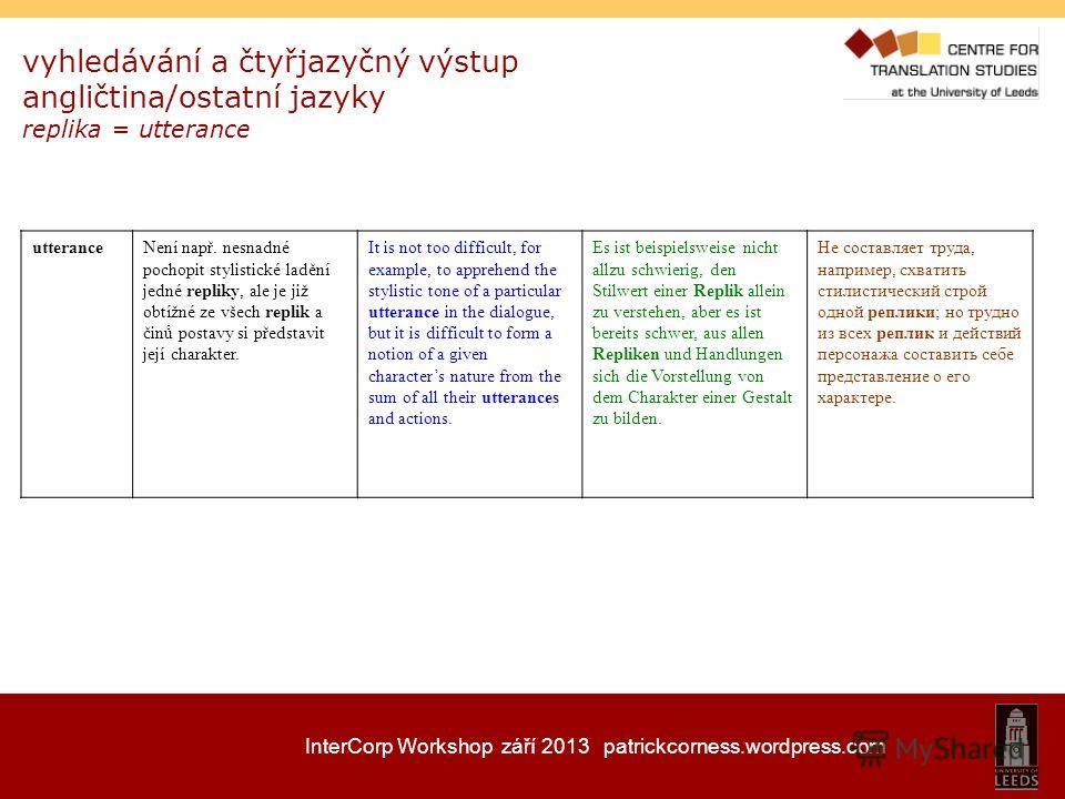 InterCorp Workshop září 2013 patrickcorness.wordpress.com vyhledávání a čtyřjazyčný výstup angličtina/ostatní jazyky replika = utterance utteranceNení např. nesnadné pochopit stylistické ladění jedné repliky, ale je již obtížné ze všech replik a činů