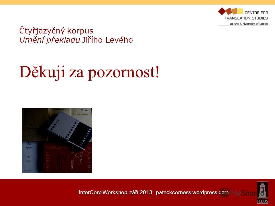 InterCorp Workshop září 2013 patrickcorness.wordpress.com Čtyřjazyčný korpus Umění překladu Jiřího Levého Děkuji za pozornost!