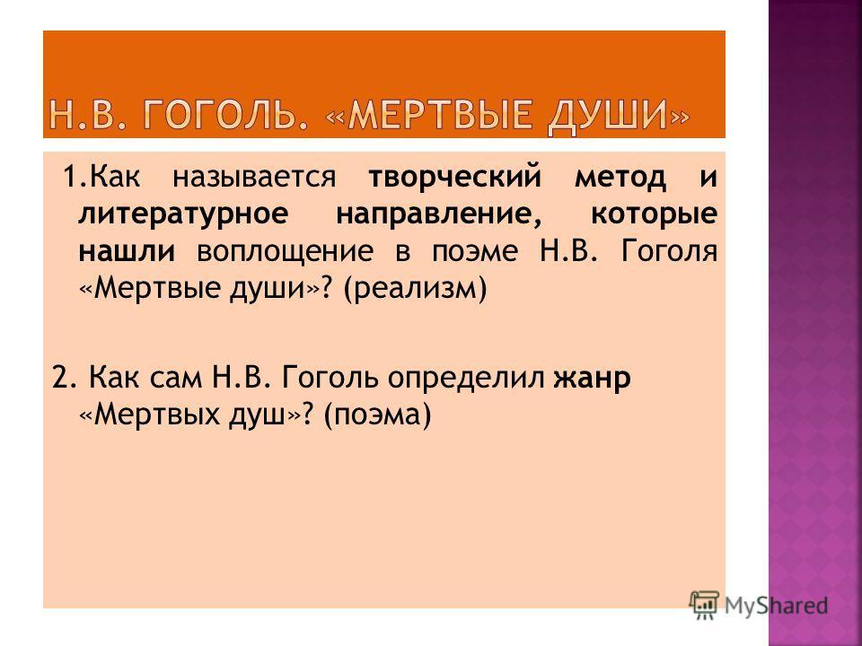1.Как называется творческий метод и литературное направление, которые нашли воплощение в поэме Н.В. Гоголя «Мертвые души»? (реализм) 2. Как сам Н.В. Гоголь определил жанр «Мертвых душ»? (поэма)