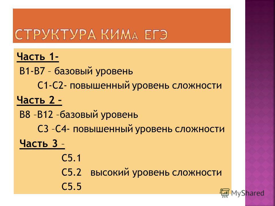 Часть 1- В1-В7 – базовый уровень С1-С2- повышенный уровень сложности Часть 2 – В8 –В12 –базовый уровень С3 –С4- повышенный уровень сложности Часть 3 – С5.1 С5.2 высокий уровень сложности С5.5