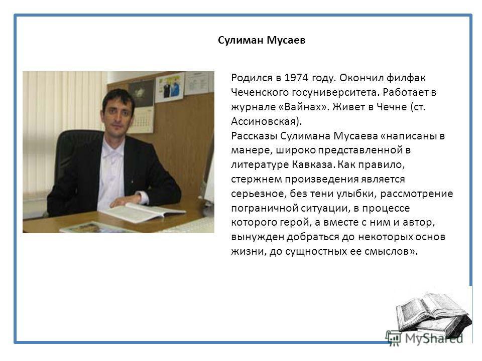 Сулиман Мусаев Родился в 1974 году. Окончил филфак Чеченского госуниверситета. Работает в журнале «Вайнах». Живет в Чечне (ст. Ассиновская). Рассказы Сулимана Мусаева «написаны в манере, широко представленной в литературе Кавказа. Как правило, стержн