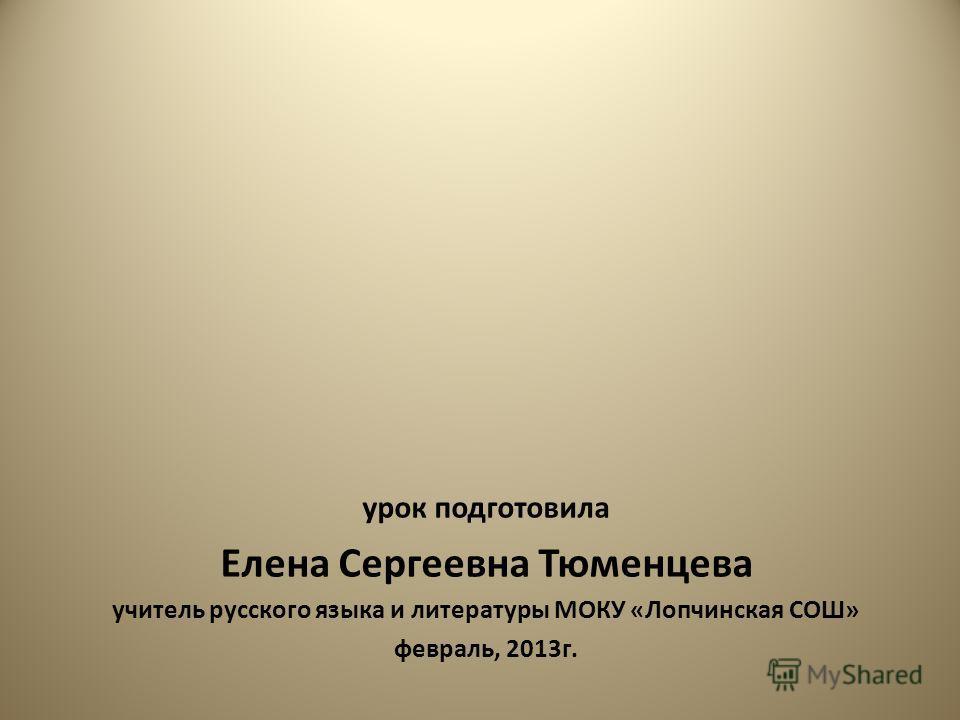 урок подготовила Елена Сергеевна Тюменцева учитель русского языка и литературы МОКУ «Лопчинская СОШ» февраль, 2013г.
