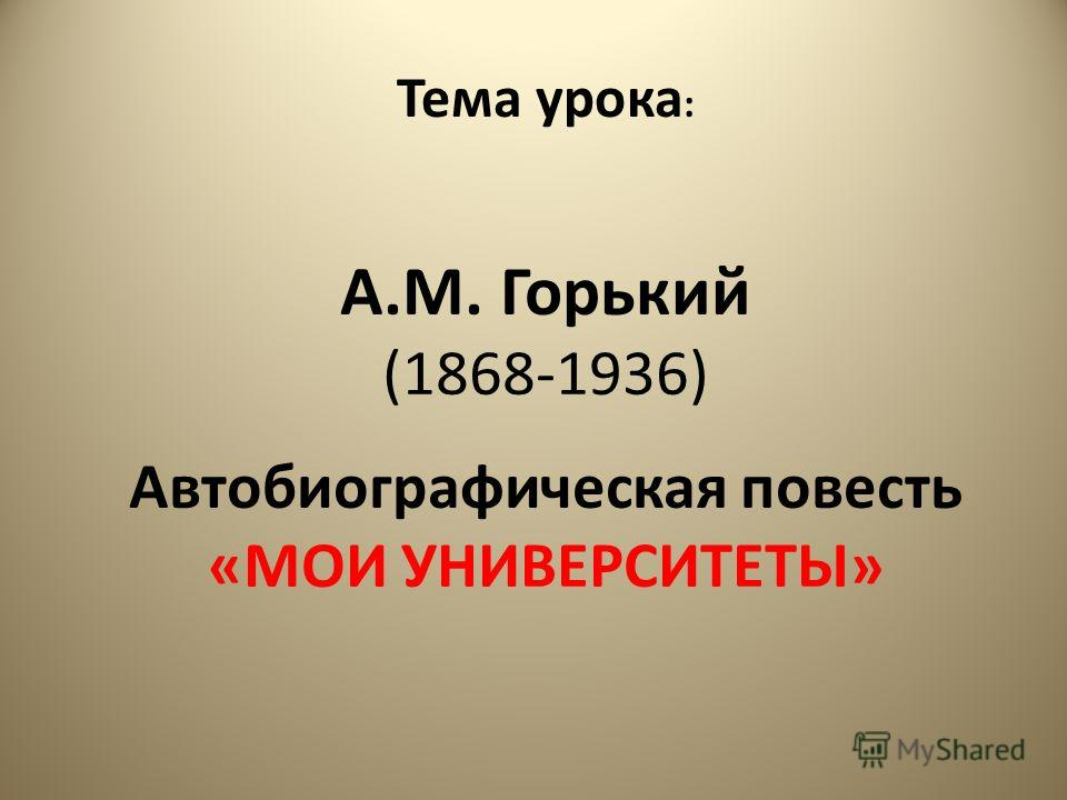 А.М. Горький (1868-1936) Автобиографическая повесть «МОИ УНИВЕРСИТЕТЫ» Тема урока :