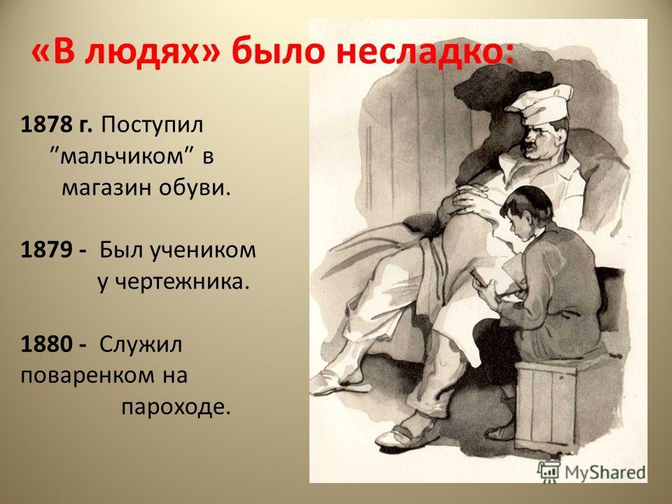 «В людях» было несладко: 1878 г. Поступил мальчиком в магазин обуви. 1879 - Был учеником у чертежника. 1880 - Служил поваренком на пароходе.