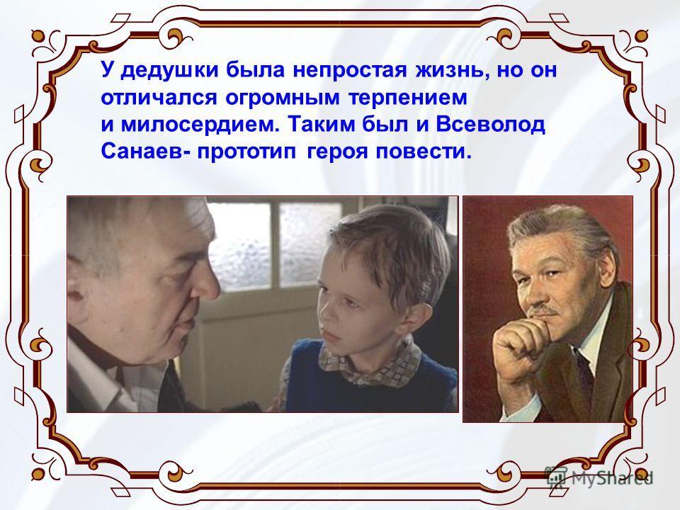 У дедушки была непростая жизнь, но он отличался огромным терпением и милосердием. Таким был и Всеволод Санаев- прототип героя повести.