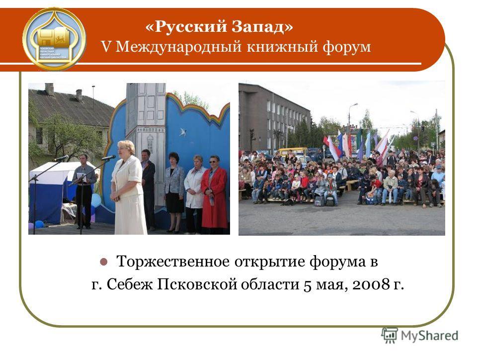«Русский Запад» V Международный книжный форум Торжественное открытие форума в г. Себеж Псковской области 5 мая, 2008 г.