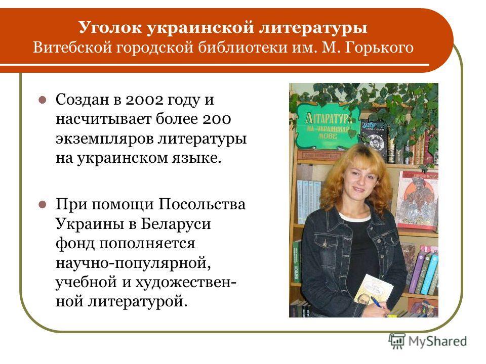 Уголок украинской литературы Витебской городской библиотеки им. М. Горького Создан в 2002 году и насчитывает более 200 экземпляров литературы на украинском языке. При помощи Посольства Украины в Беларуси фонд пополняется научно-популярной, учебной и