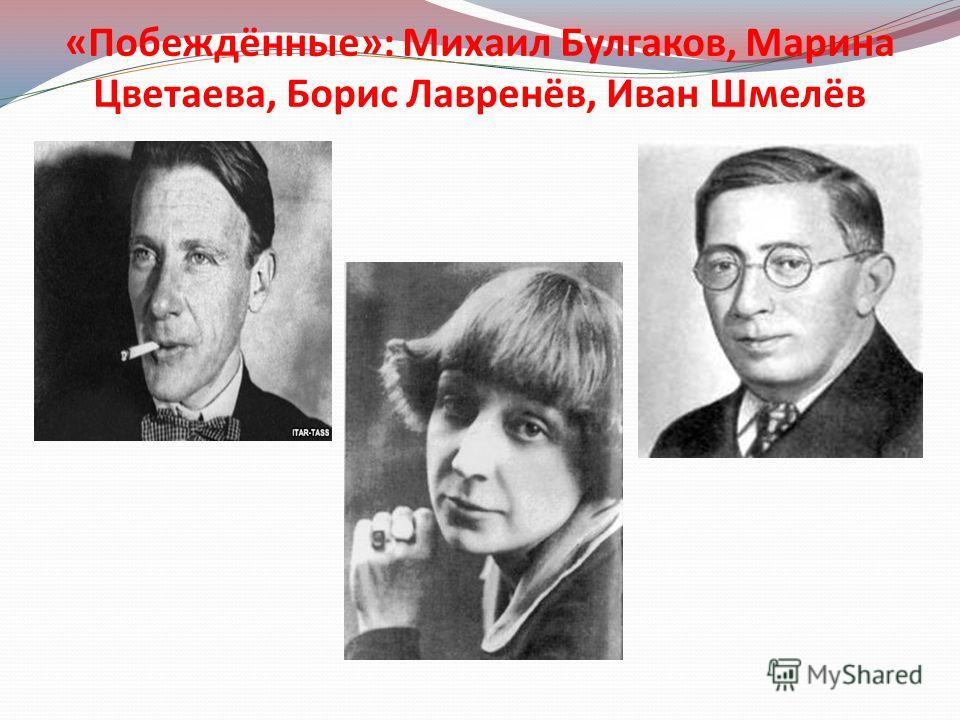 «Побеждённые»: Михаил Булгаков, Марина Цветаева, Борис Лавренёв, Иван Шмелёв