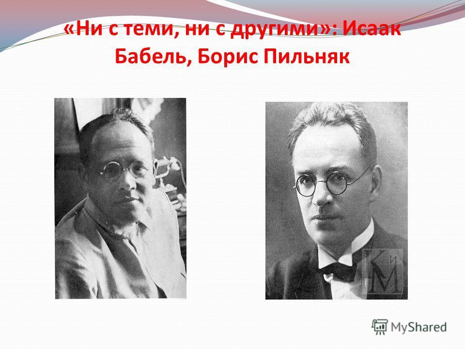 «Ни с теми, ни с другими»: Исаак Бабель, Борис Пильняк