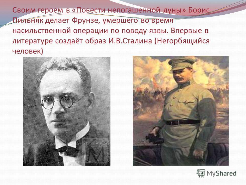 Своим героем в «Повести непогашенной луны» Борис Пильняк делает Фрунзе, умершего во время насильственной операции по поводу язвы. Впервые в литературе создаёт образ И.В.Сталина (Негорбящийся человек)