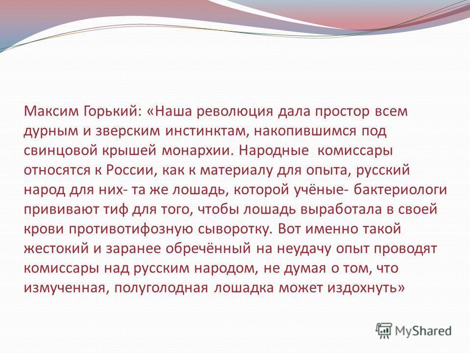 Максим Горький: «Наша революция дала простор всем дурным и зверским инстинктам, накопившимся под свинцовой крышей монархии. Народные комиссары относятся к России, как к материалу для опыта, русский народ для них- та же лошадь, которой учёные- бактери