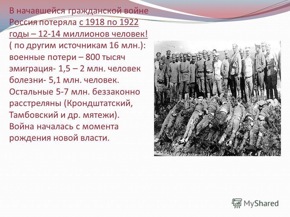 В начавшейся гражданской войне Россия потеряла с 1918 по 1922 годы – 12-14 миллионов человек! ( по другим источникам 16 млн.): военные потери – 800 тысяч эмиграция- 1,5 – 2 млн. человек болезни- 5,1 млн. человек. Остальные 5-7 млн. беззаконно расстре